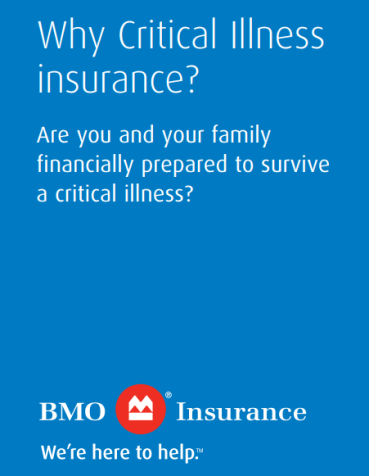Although no one thinks it could happen, a critical illness can strike anyone at any time and could affect your ability to: Support the family, Meet financial obligations, Protect assets and maintain lifestyle, or Run the business. For more information about BMO's Critical Illness Insurance, please consult our insurance brokers at 780-807-4743 (Edmonton), 1-403-400-0983 (Calgary), 1-604-446-6140 (Vancouver), 1-306-750-7911 (Saskatchewan).